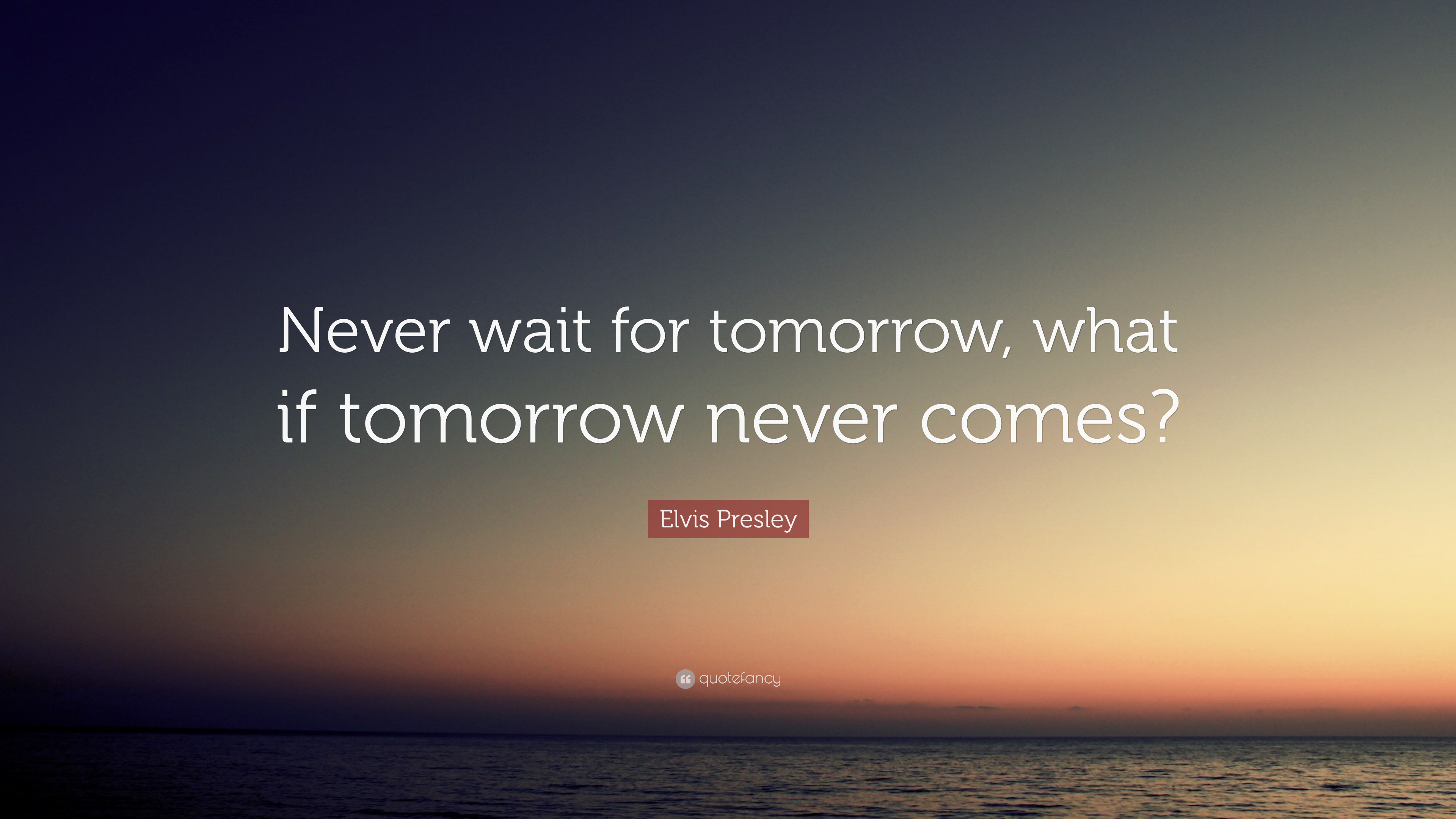 2062489-elvis-presley-quote-never-wait-for-tomorrow-what-if-tomorrow-never